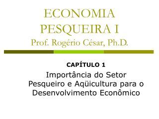 ECONOMIA PESQUEIRA I Prof. Rog rio C sar, Ph.D.