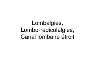 Lombalgies,  Lombo-radiculalgies, Canal lombaire  troit