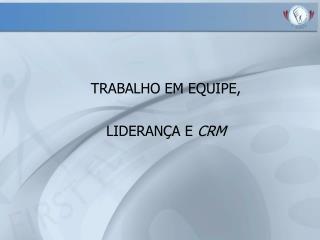 TRABALHO EM EQUIPE, LIDERAN A E CRM