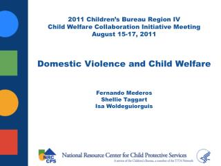 2011 Children s Bureau Region IV Child Welfare Collaboration Initiative Meeting August 15-17, 2011   Domestic Violence a