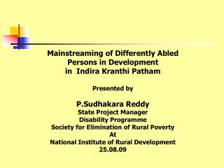 Mainstreaming of Differently Abled Persons in Development in  Indira Kranthi Patham  Presented by  P.Sudhakara Reddy Sta