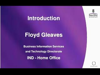Introduction  Floyd Gleaves  Business Information Services and Technology Directorate IND - Home Office