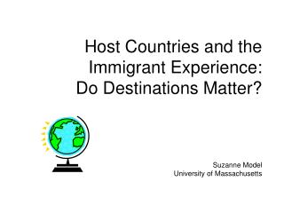 Host Countries and the Immigrant Experience:  Do Destinations Matter           Suzanne Model University of Massachusetts