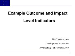 Example Outcome and Impact Level Indicators  DAC Network on  Development Evaluation 10th Meeting   11 February 2010