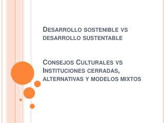 Desarrollo sostenible vs desarrollo sustentable         Consejos Culturales vs Instituciones cerradas, alternativas y mo