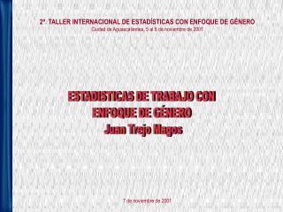 2 . TALLER INTERNACIONAL DE ESTAD STICAS CON ENFOQUE DE G NERO Ciudad de Aguascalientes, 5 al 8 de noviembre de 2001