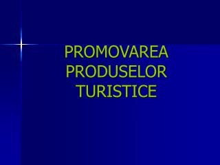 PROMOVAREA PRODUSELOR TURISTICE