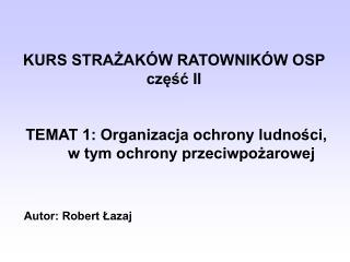 KURS STRAZAK W RATOWNIK W OSP czesc II    TEMAT 1: Organizacja ochrony ludnosci,   w tym ochrony przeciwpozarowej