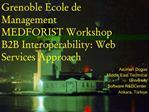 Grenoble Ecole de Management MEDFORIST Workshop B2B Interoperability: Web Services Approach