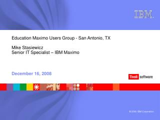 Education Maximo Users Group - San Antonio, TX  Mike Stasiewicz Senior IT Specialist   IBM Maximo