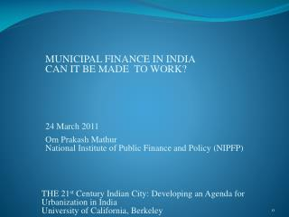 MUNICIPAL FINANCE IN INDIA  CAN IT BE MADE  TO WORK        Om Prakash Mathur National Institute of Public Finance and Po
