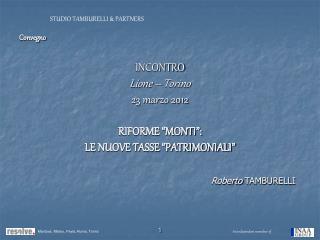 Convegno  INCONTRO Lione   Torino 23 marzo 2012  RIFORME  MONTI :   LE NUOVE TASSE  PATRIMONIALI           Roberto TAMBU