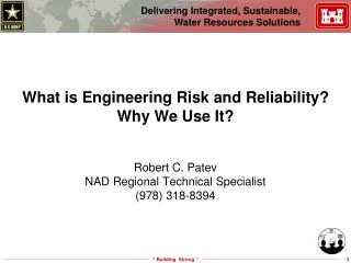 What is Engineering Risk and Reliability Why We Use It   Robert C. Patev NAD Regional Technical Specialist 978 318-8394