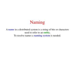 Naming  A name in a distributed system is a string of bits or characters used to refer to an entity. To resolve names a