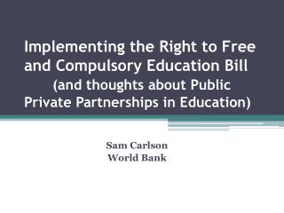 Implementing the Right to Free and Compulsory Education Bill  and thoughts about Public Private Partnerships in Educatio
