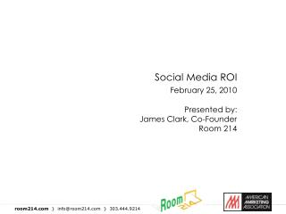 Social Media ROI                              February 25, 2010  Presented by: James Clark, Co-Founder Room 214