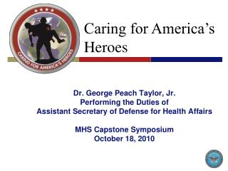 Dr. George Peach Taylor, Jr. Performing the Duties of Assistant Secretary of Defense for Health Affairs  MHS Capstone Sy