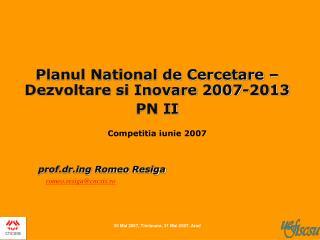 Planul National de Cercetare   Dezvoltare si Inovare 2007-2013  PN II  Competitia iunie 2007        prof.drg Romeo Resig