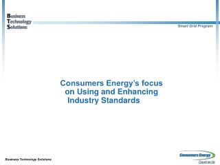 Consumers Energy s focus  on Using and Enhancing  Industry Standards