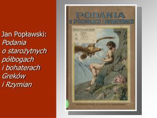 Jan Poplawski:  Podania  o starozytnych p lbogach  i bohaterach Grek w  i Rzymian