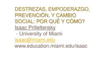Destrezas, Empoderazgo, Prevenci n, y Cambio Social: Por Qu  y C mo  Isaac Prilleltensky   - University of Miami isaacmi