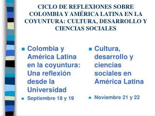 CICLO DE REFLEXIONES SOBRE COLOMBIA Y AM RICA LATINA EN LA COYUNTURA: CULTURA, DESARROLLO Y CIENCIAS SOCIALES