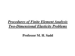 Procedures of Finite Element Analysis Two-Dimensional Elasticity Problems  Professor M. H. Sadd