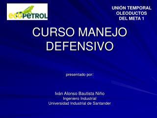 CURSO MANEJO DEFENSIVO  presentado por:    Iv n Alonso Bautista Ni o Ingeniero Industrial Universidad Industrial de Sant