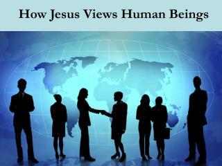 How Jesus Views Human Beings