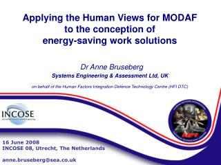 Applying the Human Views for MODAF  to the conception of  energy-saving work solutions     Dr Anne Bruseberg  Systems En
