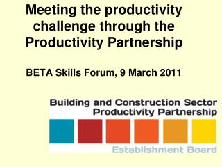 Meeting the productivity challenge through the Productivity Partnership   BETA Skills Forum, 9 March 2011