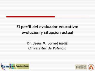 El perfil del evaluador educativo: evoluci n y situaci n actual  Dr. Jes s M. Jornet Meli  Universitat de Val ncia