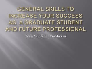 General Skills to INCREASE Your Success as  a Graduate Student and Future Professional