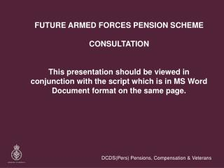 FUTURE ARMED FORCES PENSION SCHEME  CONSULTATION    This presentation should be viewed in conjunction with the script wh