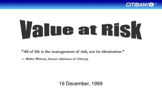 All of life is the management of risk, not its elimination.     Walter Wriston, former chairman of Citicorp   16 Decemb
