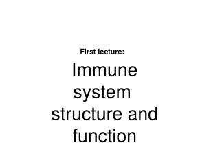 First lecture:  Immune system  structure and function