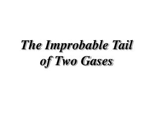 The Improbable Tail of Two Gases