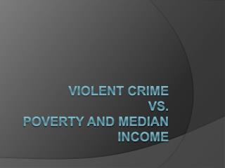 Violent Crime Vs.  Poverty and Median Income