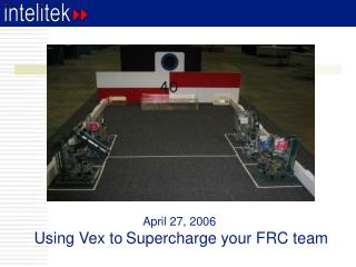 April 27, 2006  Using Vex to Supercharge your FRC team
