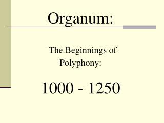 Organum:  The Beginnings of Polyphony: 1000 - 1250