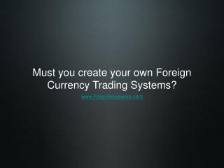 Must you create your own Foreign Currency Trading Systems?