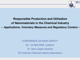 CONFERENCE ON NANO-SAFETY 22   24 April 2009, Ljubljana  Dr. Hans-J rgen Klockner VCI German Chemical Industry Associati