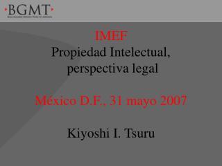 IMEF Propiedad Intelectual,  perspectiva legal  M xico D.F., 31 mayo 2007  Kiyoshi I. Tsuru