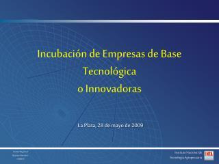 Incubaci n de Empresas de Base Tecnol gica o Innovadoras    La Plata, 28 de mayo de 2009