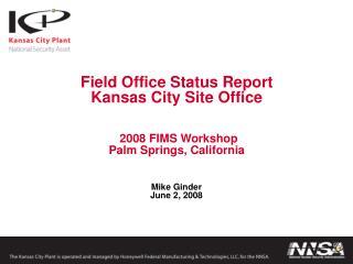 Field Office Status Report Kansas City Site Office    2008 FIMS Workshop Palm Springs, California