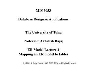 MIS 3053  Database Design  Applications   The University of Tulsa  Professor: Akhilesh Bajaj  ER Model Lecture 4 Mapping