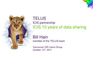 TELUS  ICIS partnership ICIS 10 years of data sharing   Bill Hain member of the TELUS team  Vancouver GIS Users Group Oc