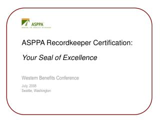 ASPPA Recordkeeper Certification: Your Seal of Excellence  Western Benefits Conference July, 2008 Seattle, Washington