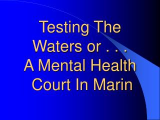 Testing The Waters or . . .  A Mental Health  Court In Marin