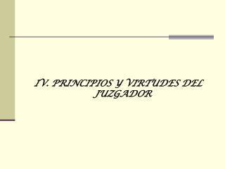 IV. PRINCIPIOS Y VIRTUDES DEL JUZGADOR